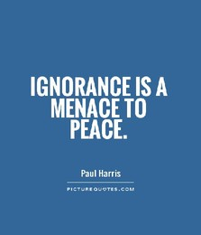 Ignorance is a menace t peace.